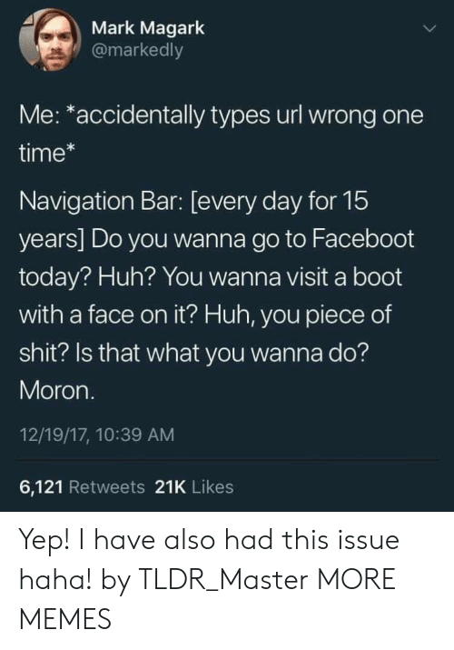 Dank, Huh, and Memes: Mark Magark  @markedly  Me: *accidentally types url wrong one  time*  Navigation Bar: [every day for 15  years] Do you wanna go to Faceboot  today? Huh? You wanna visit a boot  with a face on it? Huh, you piece of  shit? Is that what you wanna do?  Moron.  12/19/17, 10:39 AM  6,121 Retweets 21K Likes Yep! I have also had this issue haha! by TLDR_Master MORE MEMES