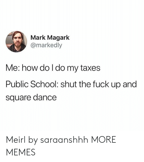 Dank, Memes, and School: Mark Magark  @markedly  Me: how do l do my taxes  Public School: shut the fuck up and  square dance Meirl by saraanshhh MORE MEMES
