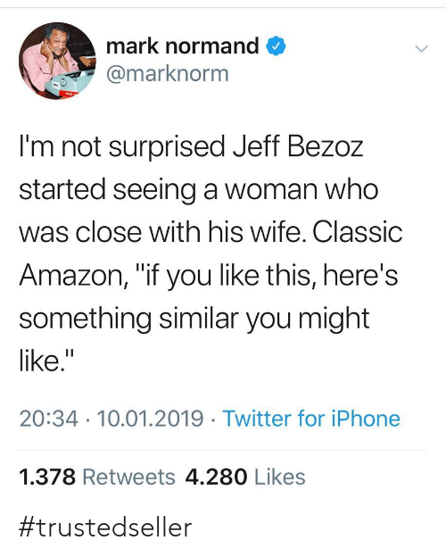 "Amazon, Iphone, and Twitter: mark normand  marknorm  I'm not surprised Jeff Bezoz  started seeing a woman who  was close with his wife. Classic  Amazon, ""if you like this, here's  something similar you might  like.""  20:34 10.01.2019 Twitter for iPhone  1.378 Retweets 4.280 Likes #trustedseller"