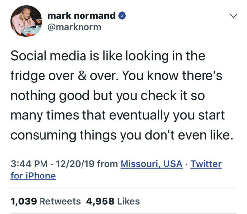 the fridge: mark normand O  @marknorm  Social media is like looking in the  fridge over & over. You know there's  nothing good but you check it so  many times that eventually you start  consuming things you don't even like.  3:44 PM · 12/20/19 from Missouri, USA · Twitter  for iPhone  1,039 Retweets 4,958 Likes