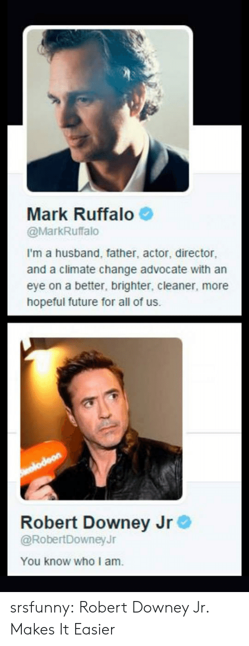 Mark Ruffalo: Mark Ruffalo  @MarkRuffalo  I'm a husband, father, actor, director  and a climate change advocate with an  eye on a better, brighter, cleaner, more  hopeful future for all of us.  Robert Downey Jr  @RobertDowneyJr  You know who I am srsfunny:  Robert Downey Jr. Makes It Easier