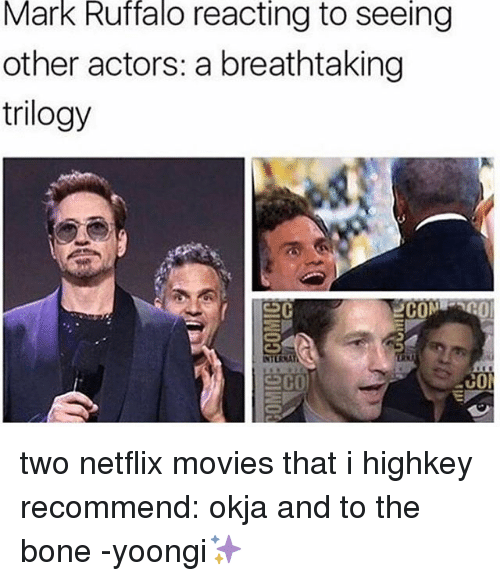 Memes, Movies, and Netflix: Mark Ruffalo reacting to seeing  other actors: a breathtaking  trilogy  COM  co two netflix movies that i highkey recommend: okja and to the bone -yoongi✨
