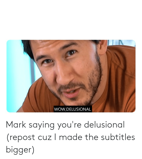mark: Mark saying you're delusional (repost cuz I made the subtitles bigger)