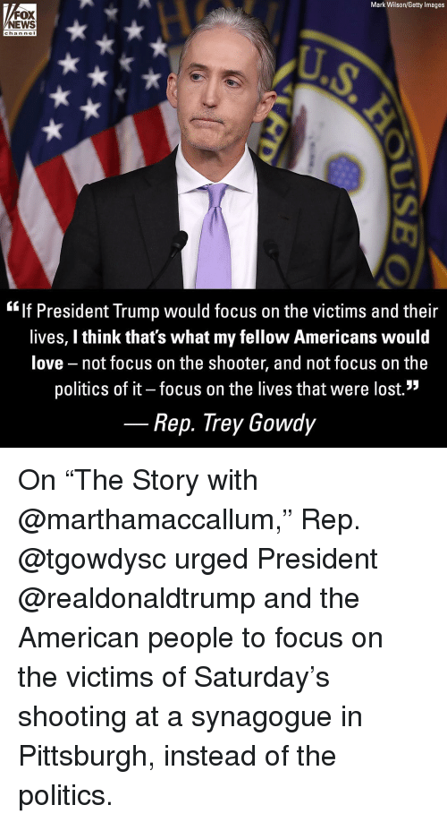 """Love, Memes, and News: Mark Wilson/Getty Images  FOX  NEWS  chan nel  """"lf President Trump would focus on the victims and their  lives, I think that's what my fellow Americans would  love not focus on the shooter, and not focus on the  politics of it - focus on the lives that were lost.""""  Rep. Trey Gowdy On """"The Story with @marthamaccallum,"""" Rep. @tgowdysc urged President @realdonaldtrump and the American people to focus on the victims of Saturday's shooting at a synagogue in Pittsburgh, instead of the politics."""