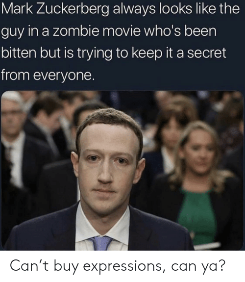 Mark Zuckerberg: Mark Zuckerberg always looks like the  guy in a zombie movie who's been  bitten but is trying to keep it a secret  from everyone. Can't buy expressions, can ya?