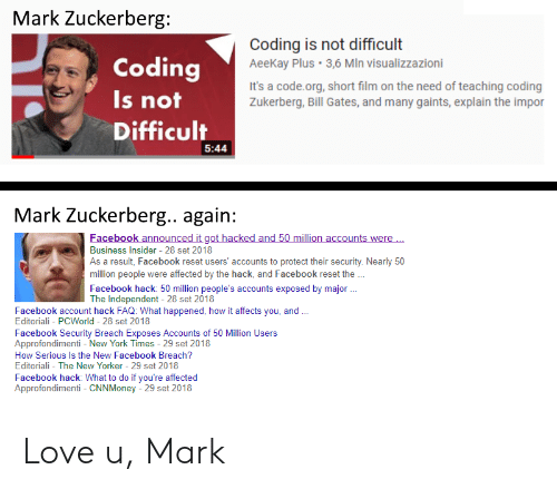New York Times: Mark Zuckerberg  Coding  Is not  Difficult  Coding is not difficult  AeeKay Plus 3,6 MIn visualizzazioni  It's a code.org, short film on the need of teaching coding  Zukerberg, Bill Gates, and many gaints, explain the impor  5:44  Mark Zuckerberg.. again:  acebook announc  ac  nts were  Business in ldusers accounts to protect their secuity Neanly s0  Insider 28 set 2018  As a result, Facebook reset users' accounts to protect their security. Nearly 50  million people were affected by the hack, and Facebook reset the  Facebook hack: 50 million people's accounts exposed by major  The Independent 28 set 2018  Facebook account hack FAQ: What happened, how it affects you, and  Editoriali - PCWorld 28 set 2018  Facebook Security Breach Exposes Accounts of 50 Million Users  Approfondimenti - New York Times - 29 set 2018  How Serious Is the New Facebook Breach?  Editoriali - The New Yorker 29 set 2018  Facebook hack: What to do if you're affected  Approfondimenti CNNMoney - 29 set 2018 Love u, Mark