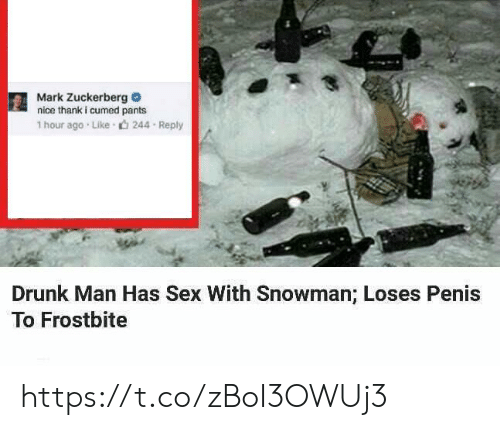 Mark Zuckerberg: Mark Zuckerberg  nice thank i cumed pants  1 hour ago Like  244 Reply  Drunk Man Has Sex With Snowman; Loses Penis  To Frostbite https://t.co/zBoI3OWUj3