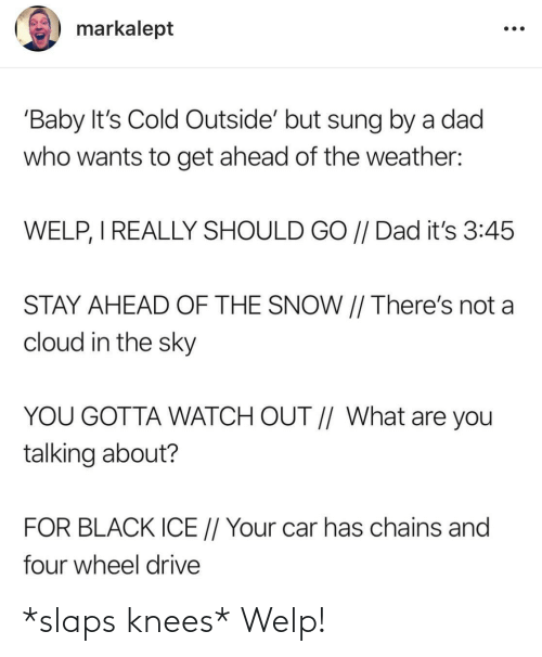 Cold: markalept  'Baby It's Cold Outside' but sung by a dad  who wants to get ahead of the weather:  WELP, I REALLY SHOULD GO // Dad it's 3:45  STAY AHEAD OF THE SNOW || There's not a  cloud in the sky  YOU GOTTA WATCH OUT // What are you  talking about?  FOR BLACK ICE // Your car has chains and  four wheel drive *slaps knees* Welp!