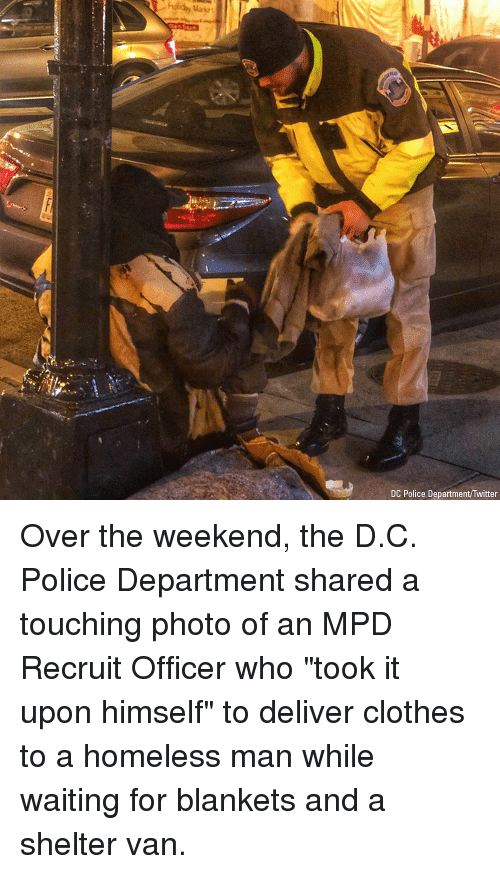 "Clothes, Homeless, and Memes: Market  DC Police Department/Twitter Over the weekend, the D.C. Police Department shared a touching photo of an MPD Recruit Officer who ""took it upon himself"" to deliver clothes to a homeless man while waiting for blankets and a shelter van."