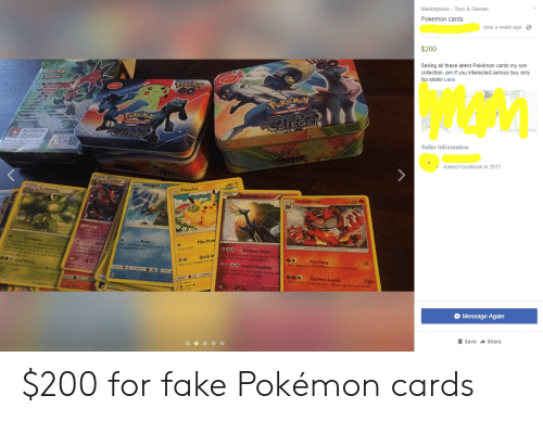 Af, Facebook, and Fake: Marketplace Toys & Games  Pokemon cards  over a week ago  $200  Selling all these latest Pokémon cards my son  collection, pm if you interested,serious buy only  No idiots! Less  (2017  TRAKEMAY  017  PORGMON  PeskcNSy  TRANINE Cap GAE  STEAMS  ISIEGE  Re  SAM  SELEGE  Cas  o  penSt Map  9.00  Seller Information  Joined Facebook in 2017  Crobat  Wingull  TA /Leavanny  -60 +  A Pikachu  asIc  Xerneas  Incineroar  160  Coordinate  r2ot oreeh  Roost  Pika Draw  Skil  The anack  n  0o  ck opes 30 dange for  Plaman on your Besck  O00 Power Creation  Pokion was heled dang d  k dom B0 mo dege  Dree a cand  Rainbow Force  defora P  elr Pen  r deckee  e0  Quick Af  Leaf Storm  Fire Fang  r opponenc Acive P ona noe Bimed  30  Fei con heads, this a  -20  6  2  Darkest Lariat  2 coins This actack does 100 dage for esch heabs  100-  Message Again  Save Share $200 for fake Pokémon cards
