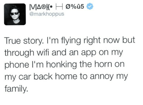 im flying: @markhoppus  True story. I'm flying right now but  through wifi and an app on my  phone I'm honking the horn on  my car back home to annoy my  family.