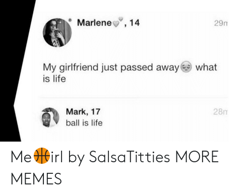 Marking: Marlene,14  29m  My girlfriend just passed away what  is life  28m  Mark, 17  ball is life Me🏀irl by SalsaTitties MORE MEMES