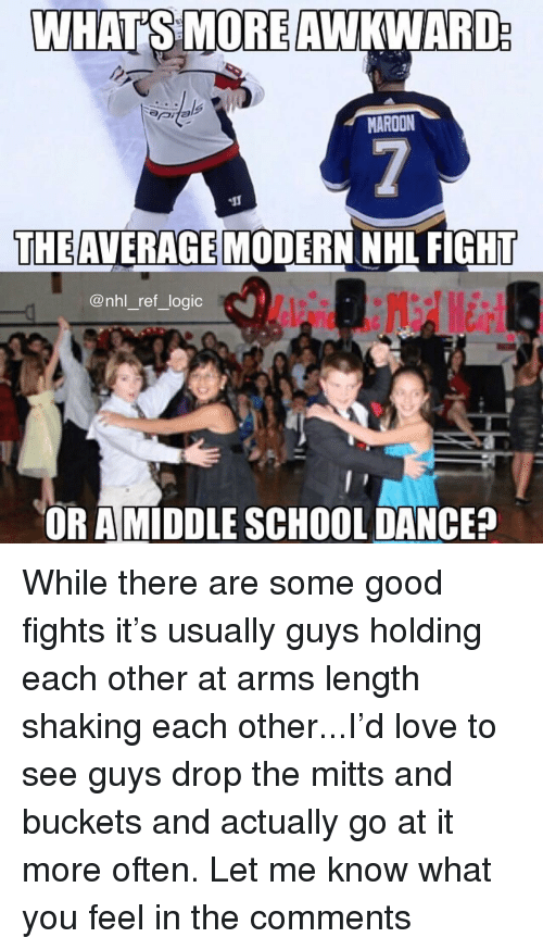 Logic, Love, and Memes: MAROON  THE AVERAGE  MODERN NHL FIGHT  @nhl_ref_logic  OR AMİDDLE SCHOOL DANCE? While there are some good fights it's usually guys holding each other at arms length shaking each other...I'd love to see guys drop the mitts and buckets and actually go at it more often. Let me know what you feel in the comments