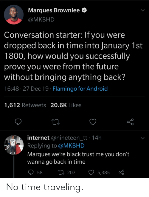 The Future: Marques Brownlee O  @MKBHD  Conversation starter: If you were  dropped back in time into January 1st  1800, how would you successfully  prove you were from the future  without bringing anything back?  16:48 · 27 Dec 19 · Flamingo for Android  1,612 Retweets 20.6K Likes  internet @nineteen_tt · 14h  Replying to @MKBHD  Marques we're black trust me you don't  wanna go back in time  ♡ 58  27 207  5,385 No time traveling.