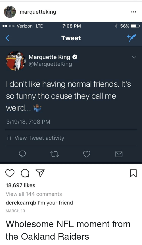Friends, Funny, and Nfl: marquetteking  .ooo Verizon LTE  7:08 PM  56 %  Tweet  Marquette King  @MarquetteKing  I don't like having normal friends. It's  so funny tho cause they call me  weird...  3/19/18, 7:08 PM  l View Tweet activity  18,697 likes  View all 144 comments  derekcarrqb I'm your friend  MARCH 19