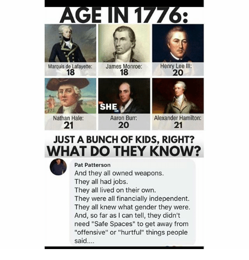 "Memes, Aaron Burr, and Jobs: Marquis de Lafayette:  18  James Monroe:  18  Henry Lee Ill:  20  SHE.  Aaron Burr: Alexander  Nathan Hale:  21  21  20  JUST A BUNCH OF KIDS, RIGHT?  WHAT DO THEY KNOW?  Pat Patterson  And they all owned weapons.  They all had jobs.  They all lived on their own.  They were all financially independent.  They all knew what gender they were.  And, so far as I can tell, they didn't  need ""Safe Spaces"" to get away from  ""offensive"" or ""hurtful"" things people  said."