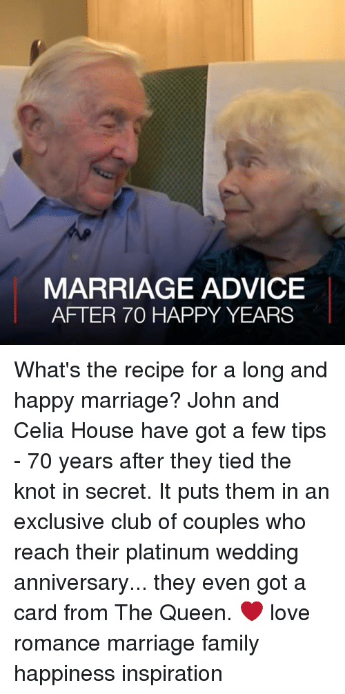the knot: MARRIAGE ADVICE  AFTER 70 HAPPY YEARS What's the recipe for a long and happy marriage? John and Celia House have got a few tips - 70 years after they tied the knot in secret. It puts them in an exclusive club of couples who reach their platinum wedding anniversary... they even got a card from The Queen. ❤️ love romance marriage family happiness inspiration