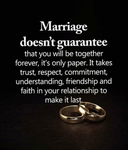 Marriage, Memes, and Respect: Marriage  doesn't guarantee  that you will be together  forever, it's only paper. It takes  trust, respect, commitment,  understanding, friendship and  faith in your relationship to  make it last