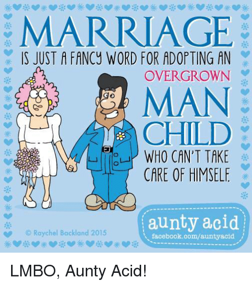 man child: MARRIAGE  IS JUST A FANCy WORD FOR ADOPTING AN  OVER GROWN  MAN  CHILD  WHO CAN'T TAKE  CARE OF HIMSELF  aunty acid  Raychel Backland 2015  facebook.com/auntyacid LMBO, Aunty Acid!