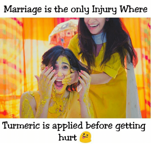 Getting Hurt: Marriage is the only Injury Where  Turmeric is applied before getting  hurt