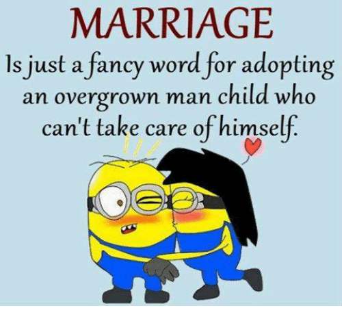 man child: MARRIAGE  ls just a fancy word for adopting  an overgrown man child who  can't take care ofhimself