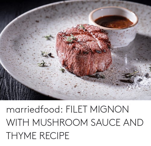 Sauce: marriedfood:   FILET MIGNON WITH MUSHROOM SAUCE AND THYME RECIPE