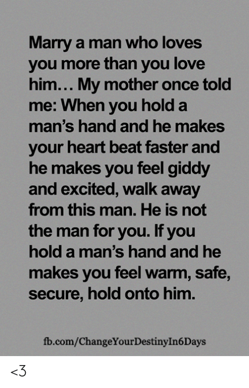 Destiny, Love, and Memes: Marry a man who loves  you more than you love  him... My mother once told  me: When you hold a  man's hand and he makes  your heart beat faster and  he makes you feel giddy  and excited, walk away  from this man. He is not  the man for you. If you  hold a man's hand and he  makes you feel warm, safe,  secure, hold onto him.  fb.com/ChangeYour Destiny In 6 Days <3