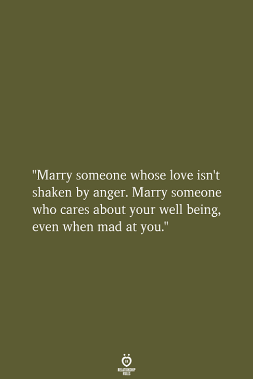 "Love, Mad, and Who: ""Marry someone whose love isn't  shaken by anger. Marry someone  who cares about your well being,  even when mad at you.""  RELATIONSHIP  LES"