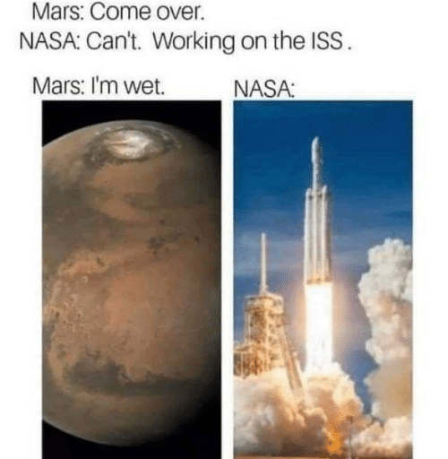 iss: Mars: Come over.  NASA: Can't. Working on the ISS.  Mars: I'm wet.  NASA:
