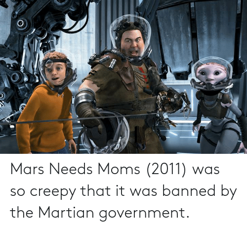 Creepy: Mars Needs Moms (2011) was so creepy that it was banned by the Martian government.
