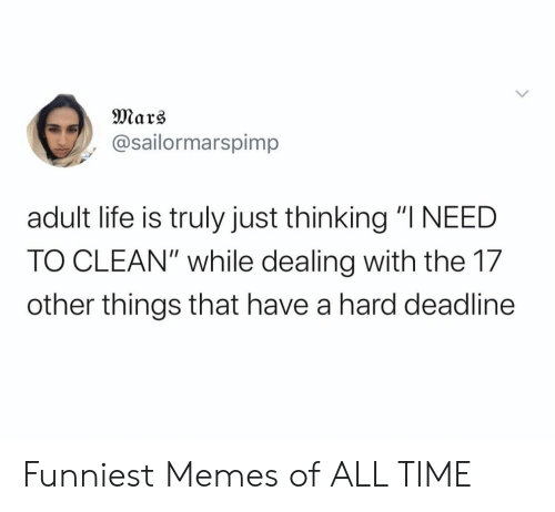 "funniest: Mars  @sailormarspimp  adult life is truly just thinking ""I NEED  TO CLEAN"" while dealing with the 17  other things that have a hard deadline Funniest Memes of ALL TIME"