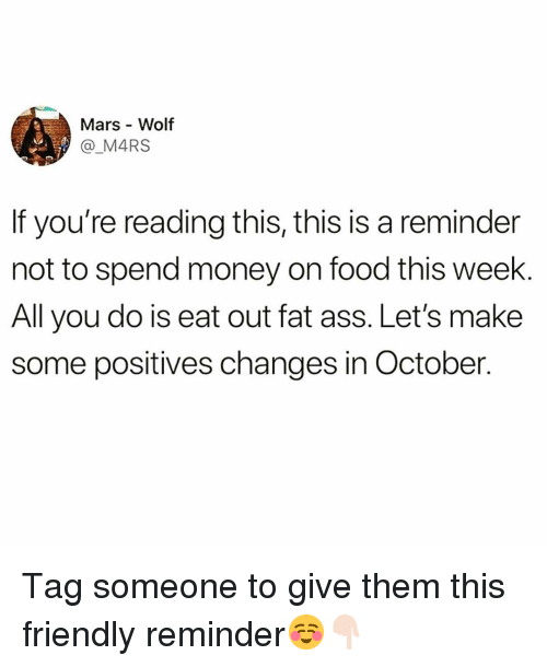 Ass, Fat Ass, and Food: Mars Wolf  @ M4RS  If you're reading this, this is a reminder  not to spend money on food this week.  All you do is eat out fat ass. Let's make  some positives changes in October. Tag someone to give them this friendly reminder☺️👇🏻