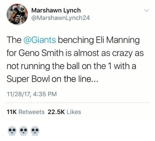 Crazy, Eli Manning, and Marshawn Lynch: Marshawn Lynch  @MarshawnLynch24  The @Giants benching Eli Manning  for Geno Smith is almost as crazy as  not running the ball on the 1 with a  Super Bowl on the line..  11/28/17, 4:35 PM  IR  11K Retweets 22.5K Likes 💀💀💀