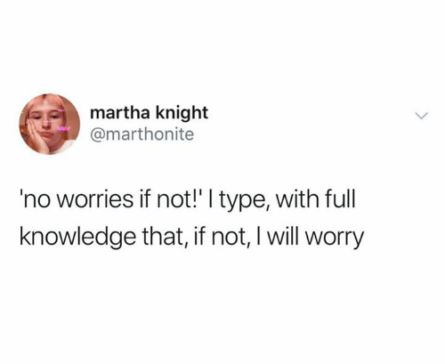 Knowledge, Will, and Full: martha knight  @marthonite  'no worries if not!' I type, with full  knowledge that, if not, I will worry