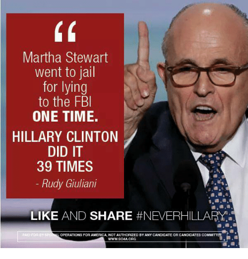 America, Fbi, and Hillary Clinton: Martha Stewart  went to jail  for lying  to the FBI  ONE TIME.  HILLARY CLINTON  DID IT  39 TIMES  Rudy Giuliani  LIKE  AND SHARE  #NEVERHILLARY  ERATIONS FOR AMERICA, NOT AUTHORIZED BY ANY TEOR CANDIDATE  COMMITTEE  CANDIDA  WWW.SO4A. ORG  LOP
