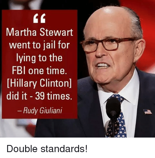 Fbi, Hillary Clinton, and Jail: Martha Stewart  went to jail for  lying to the  FBI one time.  Hillary Clinton]  did it 39 times.  Rudy Giuliani Double standards!