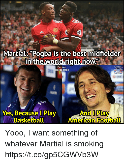 """Basketball, Football, and Memes: Martials""""Pogba is the best midfielder  in the world right now""""  Fb.com/  TrollFootball  OČCER?  Yes, Because l Play  Basketball  And I Play  American Football Yooo, I want something of whatever Martial is smoking https://t.co/gp5CGWVb3W"""