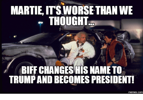 Presidential Memes: MARTIE, ITS WORSE THAN WE  THOUGHT  BIFF CHANGES HIS NAME TO  TRUMPANDBECOMES PRESIDENTI  memes.com