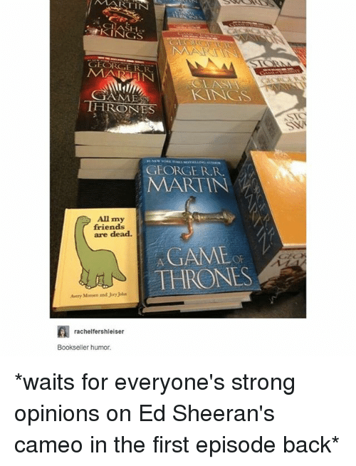 Friends, Martin, and Memes: MARTIN  CLAS  KINGS  MARAIN  KNGS  THRONES  GEORGE R.R  MARTIN  All my  friends  are dead.  GAME  THRONE  Avery Monsen and Jory John  rachelfershleiser  Bookseller humor *waits for everyone's strong opinions on Ed Sheeran's cameo in the first episode back*