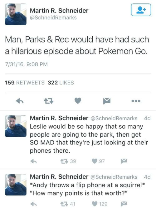 """Martin, Phone, and Pokemon: Martin R. Schneider  @SchneidRemarks  Man, Parks & Rec would have had such  a hilarious episode about Pokemon Go  7/31/16, 9:08 PM  159 RETWEETS 322 LIKES  Martin R. Schneider @SchneidRemarks 4d  Leslie would be so happy that so many  people are going to the park, then get  SO MAD that they're just looking at their  phones there.  39  97  Martin R. Schneider @SchneidRemarks 4d  *Andy throws a flip phone at a squirrel*  """"How many points is that worth?""""  1 41"""