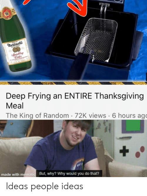Deep Frying: Martinellis  Sperkling  Cider  Deep Frying an ENTIRE Thanksgiving  Meal  The King of Random 72K views 6 hours ago  made with mematic  But, why? Why would you do that? Ideas people ideas