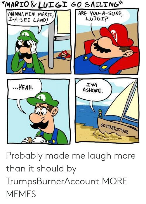 """Dank, Memes, and Target: """"MARTO & LUT Gİ 60 SAILING""""  ARE YOU-A-SURE,  MAMMA MIA! MARTO,  I-A-SEE LAND!  LUIGI?  IM  ASHORE.  ...YEAH.  SSTOADSTOOL Probably made me laugh more than it should by TrumpsBurnerAccount MORE MEMES"""