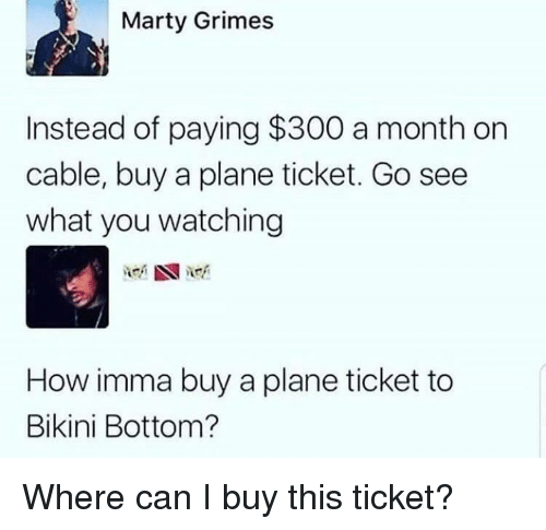 Bikini Bottom: Marty Grimes  Instead of paying $300 a month on  cable, buy a plane ticket. Go see  what you watching  How imma buy a plane ticket to  Bikini Bottom? Where can I buy this ticket?