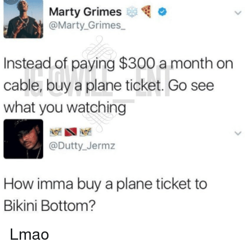 Bikini Bottom: Marty Grimeso  @Marty. Grimes  Instead of paying $300 a month on  cable, buy a plane ticket. Go see  what you watching  @Dutty_ Jermz  How imma buy a plane ticket to  Bikini Bottom? Lmao