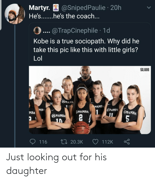 daughter: Martyr. O @SnipedPaulie · 20h  He's...he's the coach...  @TrapCinephile · 1d  Kobe is a true sociopath. Why did he  take this pic like this with little girls?  Lol  SLAM  MAMB  MAMBA  @PAMEA  1  11  MBA  IMAMBA  ЭМАМВА  MBA  2 4  M MAMBA  5  10  SPALDING  27 20.3K  116  112K Just looking out for his daughter