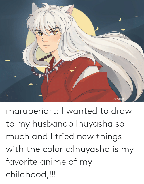 my favorite: maruberiart:  I wanted to draw to my husbando Inuyasha so much and I tried new things with the color c:Inuyasha is my favorite anime of my childhood,!!!