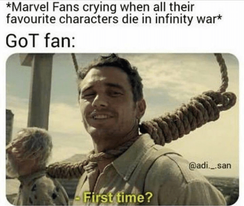 adi: *Marvel Fans crying when all their  favourite characters die in infinity war*  GoT fan:  @adi. san  arsttime