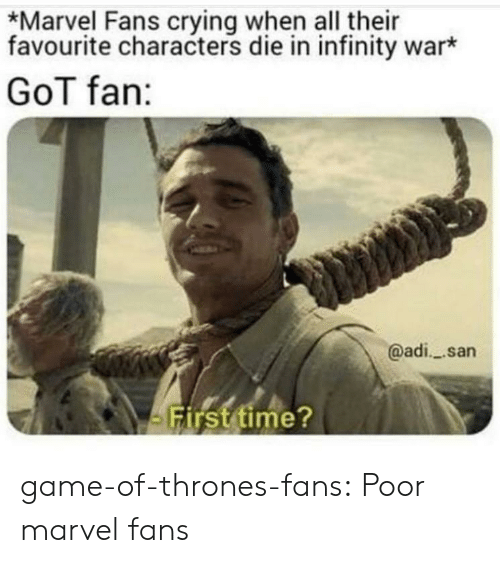 adi: *Marvel Fans crying when all their  favourite characters die in infinity war*  GoT fan:  @adi_ san  Firsttime? game-of-thrones-fans:  Poor marvel fans