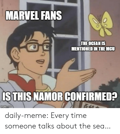 Confirmed: MARVEL FANS  THE OCEAN IS  MENTIONED IN THEMCU  IS THIS NAMOR CONFIRMED?  Fi  imgflip.com daily-meme:  Every time someone talks about the sea…
