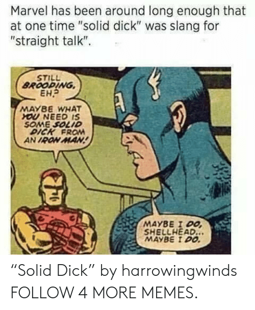 """Straight Talk: Marvel has been around long  at one time """"solid dick"""" was slang for  """"straight talk""""  enough that  STILL  BROODING  EH  MAYBE WHAT  YOU NEED IS  SOME SOLID  DICK FRO  AN IRON MAN!  MAYBE I DO  SHELLHEAD..  MAYBE I DO """"Solid Dick"""" by harrowingwinds FOLLOW 4 MORE MEMES."""